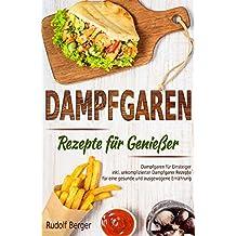Dampfgaren Rezepte für Genießer Dampfgaren für Einsteiger inkl. unkomplizierter Dampfgarer Rezepte für eine gesunde und ausgewogene Ernährung (German Edition)
