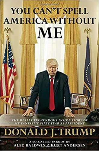 Image result for You Can't Spell America Without Me: The Really Tremendous Inside Story of My Fantastic First Year as President Donald J. Trump (A So-Called Parody) by Alec Baldwin and Kurt Andersen
