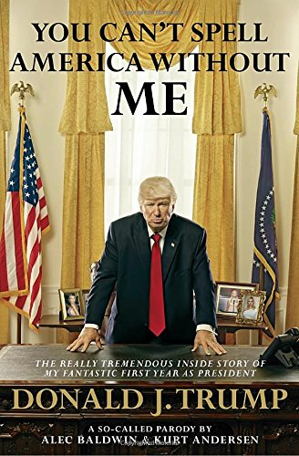 You Can't Spell America Without Me: The Really Tremendous Inside Story of My Fantastic First Year as President Donald J. Trump (A So-Called Parody) cover