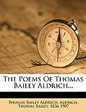 The Poems of Thomas Bailey Aldrich, Thomas Bailey Aldrich and Aldrich, 1279503513
