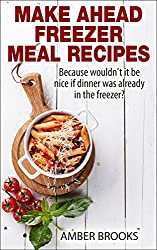Make Ahead Freezer Meal Recipes: Because wouldn't it be nice if dinner was already in the freezer? (make ahead breakfast, make ahead cookbook, make ahead ... freezer meals cookbook) (English Edition)