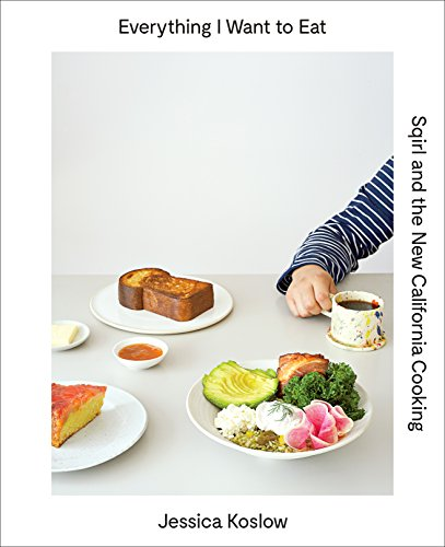 Everything I Want to Eat: Sqirl and the New California Cooking by [Koslow, Jessica]