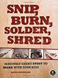 Snip, Burn, Solder, Shred : Seriously Geeky Stuff to Make with Your Kids, Nelson, David Erik, 1593272596
