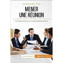 Mener une réunion: Les étapes-clés pour un meeting d'équipe efficace (Coaching pro t. 17) (French Edition)