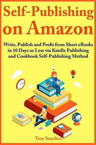 Self-Publishing on Amazon: Write, Publish and Profit from Short eBooks in 10 Days or Less via Kindle Publishing and Cookbook Self-Publishing Method by [Sanchez, Troy]