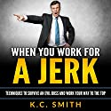 When You Work for A Jerk: Techniques to Survive an Evil Boss and Work Your Way to the Top Audiobook by K.C. Smith Narrated by Jim D Johnston