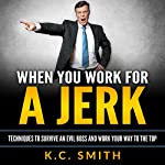 When You Work for A Jerk: Techniques to Survive an Evil Boss and Work Your Way to the Top | K.C. Smith