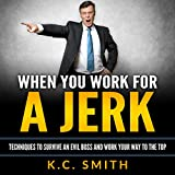 When You Work for A Jerk: Techniques to Survive an Evil Boss and Work Your Way to the Top