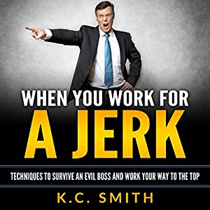 When You Work for A Jerk: Techniques to Survive an Evil Boss and Work Your Way to the Top Audiobook
