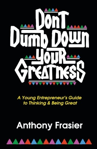 Don't Dumb Down Your Greatness: A Young Entrepreneur's Guide to Thinking & Being Great