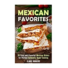 Mexican Favorites: 30 Easy and Flavorful Mexican Dishes for Perfect, Authentic Home Cooking