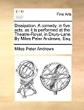 Dissipation a Comedy, in Five Acts; As It Is Performed at the Theatre-Royal, in Drury-Lane by Miles Peter Andrews, Esq, Miles Peter Andrews, 1170401910