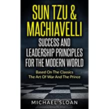 Sun Tzu & Machiavelli Success And Leadership Principles: Based On The Classics The Art Of War And The Prince