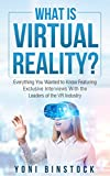 What is Virtual Reality?: Everything You Wanted to Know Featuring Exclusive Interviews With the Leaders of the VR Industry