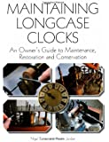 Maintaining Longcase Clocks: An Owner's Guide to Maintenance, Restoration and Conservation