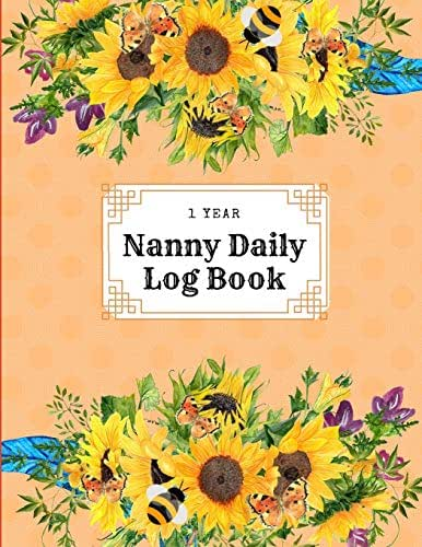 1 Year Nanny Daily Log Book: Daycare Notebook; Babysitter Childcare Log Book Tracker For Baby Infant Newborn Or Toddler Boys And Girls Log Feed Diaper ... Time, To Do List And Notes For Over 400 Days