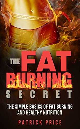 Weight Loss: The Fat Burning Secret: The Simple Basics Of Fat Burning And Healthy Nurtrition. (Lose Weight Fast, Burn Body Fat, Sports Nutrition, Fat Burning, Lean Muscles Book 1)