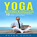 Yoga for Beginners: 10 Super Easy Poses to Reduce Stress and Anxiety Audiobook by Peter Cook Narrated by Peter Cook