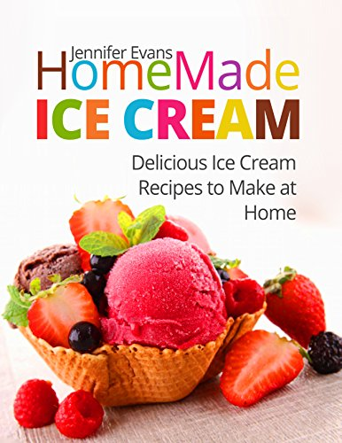Homemade Ice Cream: Delicious Ice Cream Recipes to Make at Home by Jennifer Evans