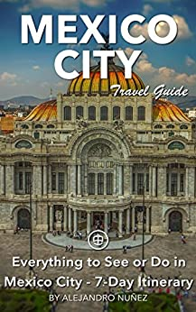 Mexico City Travel Guide (Unanchor) - Everything to see or do in Mexico City - 7-Day Itinerary by [Nuñez, Alejandro]