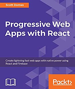 Progressive Web Apps with React: Create lightning fast web apps with native power using React and Firebase by [Domes, Scott]