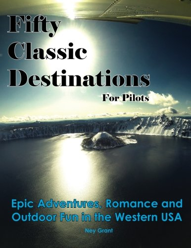 Fifty Classic Destinations for Pilots: Epic Adventures, Romance and Outdoor Fun in the Western US PDF
