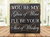 You be my glass of wine, I'll be your shot of whiskey – 12″x12″ wood sign