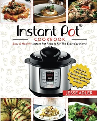 Instant Pot Cookbook: Easy & Healthy Instant Pot Recipes For The Everyday Home (Electric Pressure Cooker Cookbook)