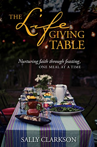 The Lifegiving Table: Nurturing Faith through Feasting,