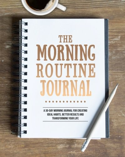 The Morning Routine Journal: A 30-Day Morning Routine Journal for Creating Ideal Habits, Better Results and Transforming your Life