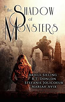 In The Shadow of Monsters: An Anthology by [Sieling, Ariele , Avix, Mariah, Jolicoeur, Stefanie, Donlon, R.T.]