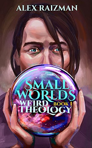 (Weird Theology: A Pre Apocalyptic Tale of Modern Mythology (Small Worlds Book 1))