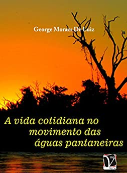 A vida cotidiana no movimento das águas pantaneiras por [Luiz, George Moraes De]