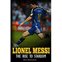 Messi: The Rise to Stardom. The Amazing Story of The Unlikely Rise to Stardom of an Undersized Argentine Kid.