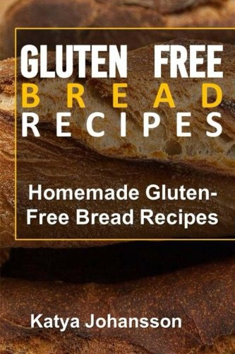 Gluten Free Bread Recipes: Homemade Gluten-Free Bread Recipes by Katya Johansson