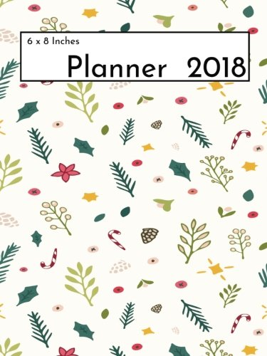 6 x 8 Planner 2018: Weekly and Monthly Calendar Planner - Schedule Organizer and Journal Notebook With Inspirational Quotes
