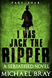 I Was Jack the Ripper (Part 4): A Serialised novel based on the Whitechapel murders.