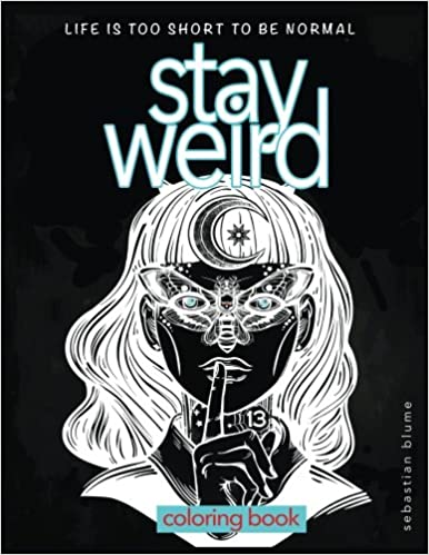 Stay Weird: Stay Weird Coloring Book - Life Is Too Short To ...