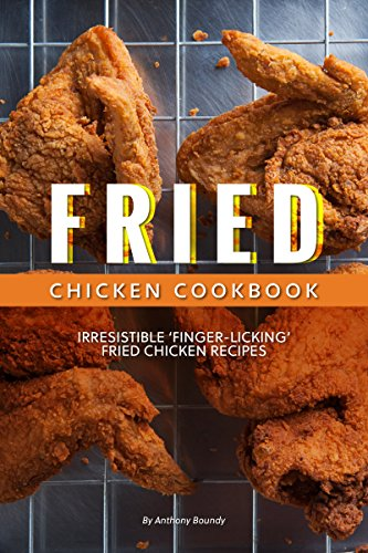 Fried Chicken Cookbook: Irresistible 'Finger-Licking' Fried Chicken recipes