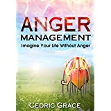 Anger Management: Imagine Your Life Without Anger (Anger, Anger Management, Anger, Mindfulness, Anxiety Cure, Overcoming Fear, Frustration, ... Relief, AngerManagement Techniques)