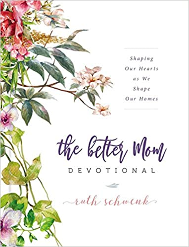 The Better Mom Devotional Shaping Our Hearts As We Shape Our
