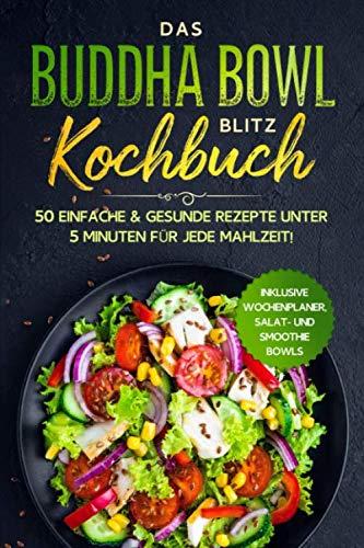 Das Buddha Bowl Blitz Kochbuch  50 Einfache And Gesunde Rezepte Unter 5 Minuten Für Jede Mahlzeit    Inklusive Wochenplaner Salat  Und Smoothie Bowls