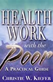 Health Work with the Poor : A Practical Guide, Kiefer, Christie W., 0813527767