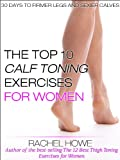 The Top 10 Best Calf Toning Exercises for Women [Illustrated]: 30 Days to Firmer Legs and Sexier Calves (Fitness Model Physique Series)