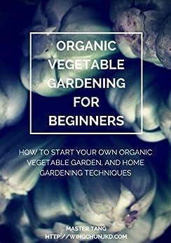 Organic Vegetable Gardening For Beginners How To Start Your Own Organic Vegetable Garden And