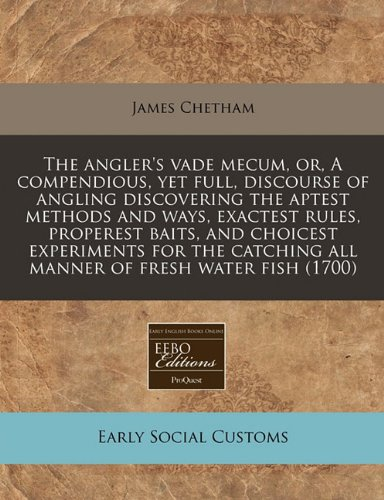The angler's vade mecum, or, A compendious, yet full, discourse of angling discovering the aptest methods and ways, exactest rules, properest baits, ... all manner of fresh water fish (1700) pdf epub