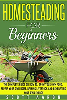 Homesteading for Beginners: Self-sufficiency guide, Grow your own food, Repair your own home, Raising Livestock and Generating your own Energy. by [Aaron, Scott]