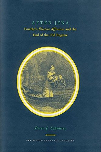 After Jena: Goethe's Elective Affinities and the End of the Old Regime (New Studies in the Age of Goethe)