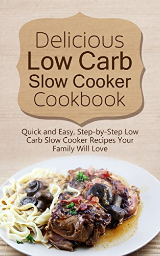 Delicious Low Carb  Slow Cooker Cookbook: Quick & Easy, Step-by-step Recipes For Your Family Will Love by [Jones, Marsha]