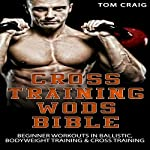 Cross Training Wod Bible: Beginner Workouts in Ballistic, Bodyweight Training & Cross Training | Tom Craig